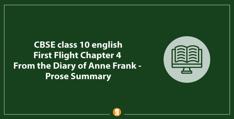 CBSE-class-10-english-First-Flight-Chapter-4-From-the-Diary-of-Anne-Frank-Prose-Summary