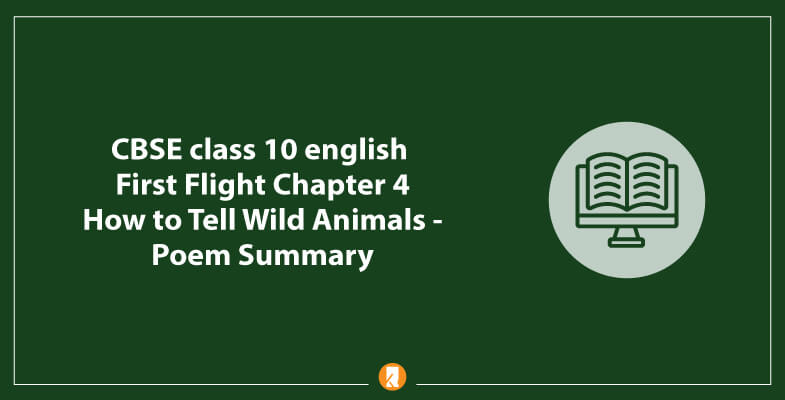 CBSE-class-10-english-First-Flight-Chapter-4-How-to-Tell-Wild-Animals-Poem-Summary