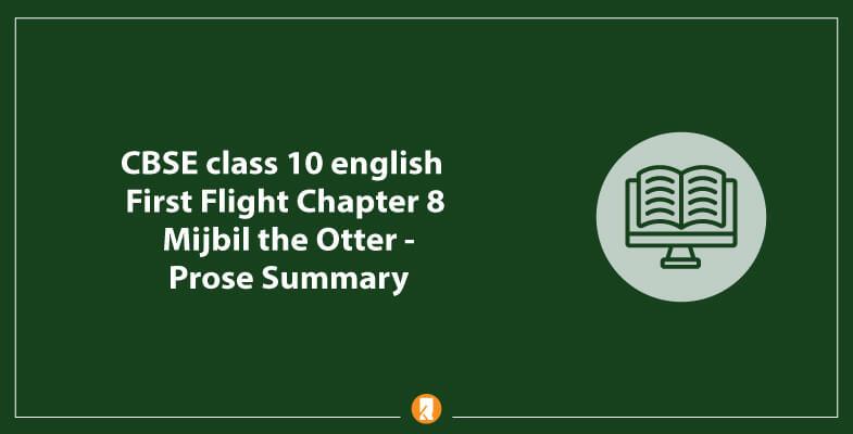 CBSE-class-10-english-First-Flight-Chapter-8-Mijbil-the-Otter-Prose-Summary