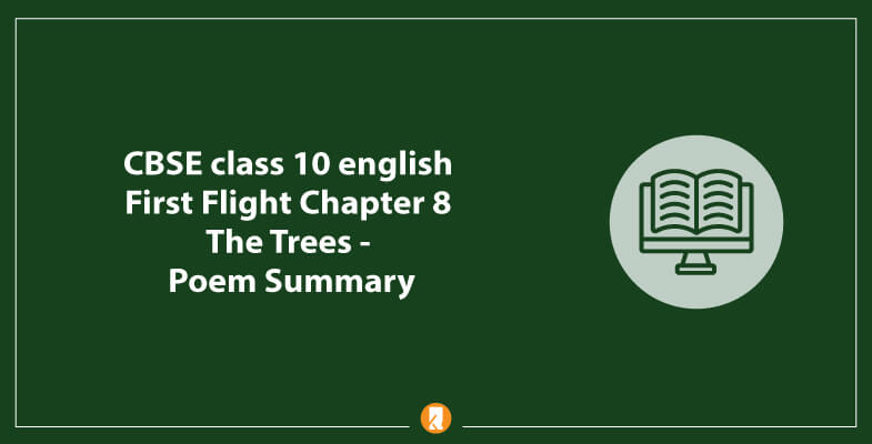 CBSE-class-10-english-First-Flight-Chapter-8-The-Trees-Poem-Summary