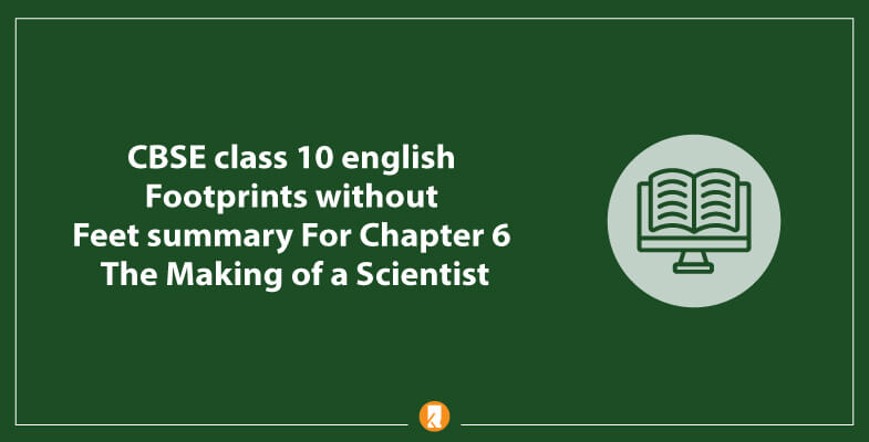 CBSE-class-10-english-Footprints-without-Feet-summary-For-Chapter-6-The-Making-of-a-Scientist