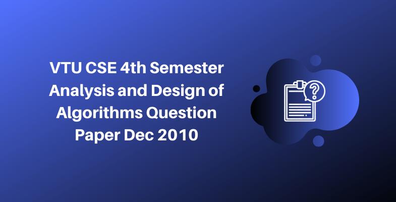 VTU CSE 4th Semester Analysis and Design of Algorithms Question Paper Dec 2010