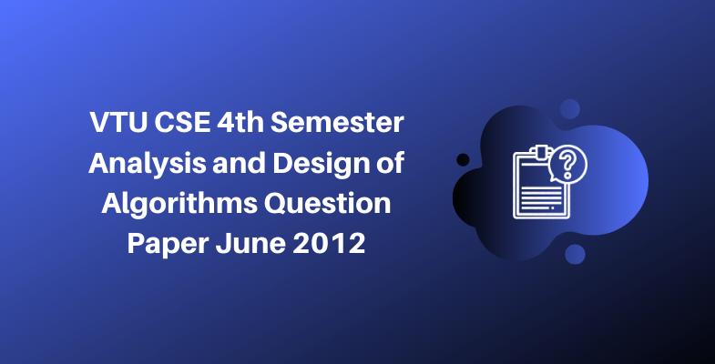VTU CSE 4th Semester Analysis and Design of Algorithms Question Paper June 2012
