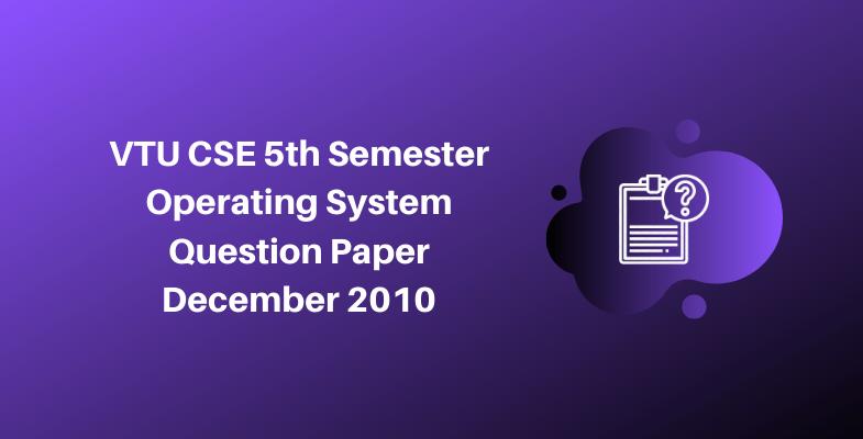VTU CSE 5th Semester Operating System Question Paper December 2010
