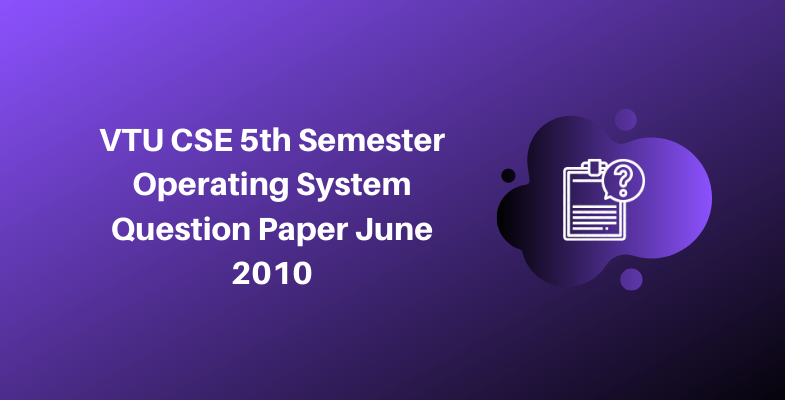 VTU CSE 5th Semester Operating System Question Paper June 2010