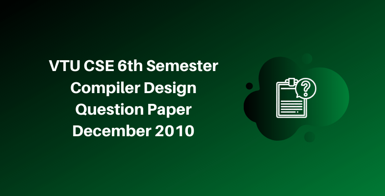 VTU CSE 6th Semester Compiler Design Question Paper December 2010