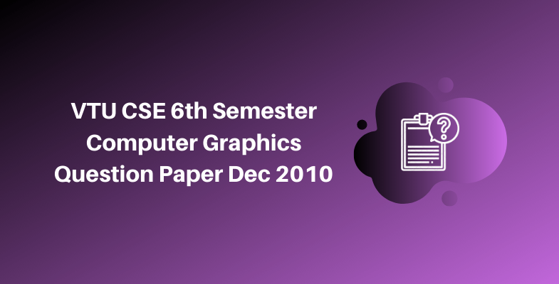 VTU CSE 6th Semester Computer Graphics Question Paper Dec 2010