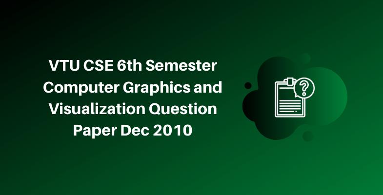 VTU CSE 6th Semester Computer Graphics and Visualization Question Paper Dec 2010