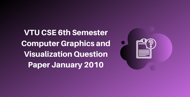 VTU CSE 6th Semester Computer Graphics and Visualization Question Paper January 2010
