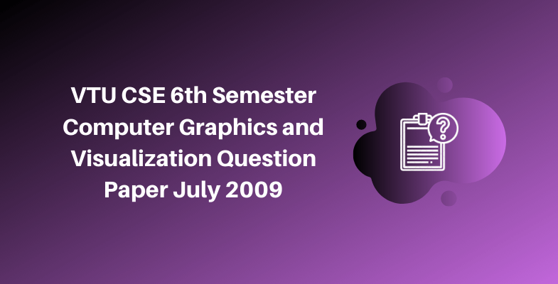 VTU CSE 6th Semester Computer Graphics and Visualization Question Paper July 2009