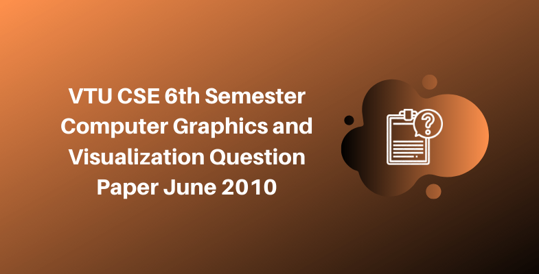VTU CSE 6th Semester Computer Graphics and Visualization Question Paper June 2010