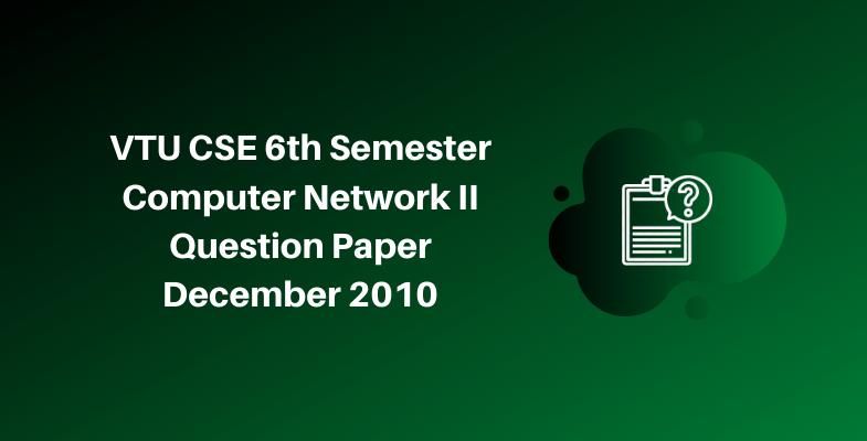 VTU CSE 6th Semester Computer Network II Question Paper December 2010