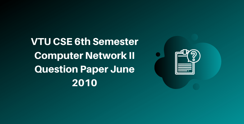 VTU CSE 6th Semester Computer Network II Question Paper June 2010