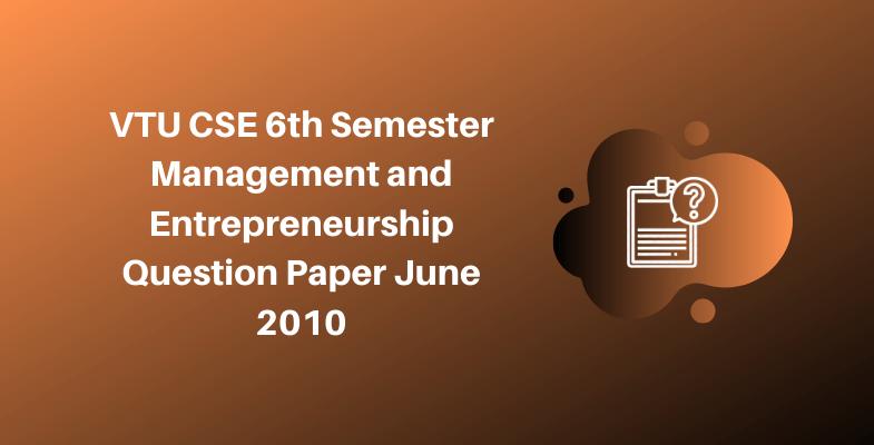 VTU CSE 6th Semester Management and Entrepreneurship Question Paper June 2010