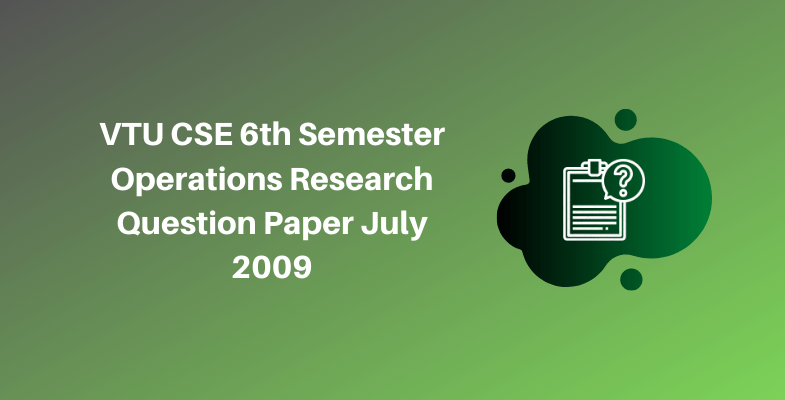 VTU CSE 6th Semester Operations Research Question Paper July 2009