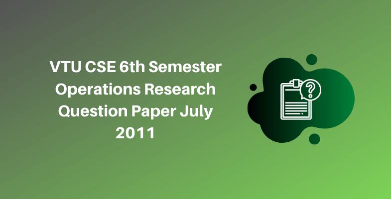 VTU CSE 6th Semester Operations Research Question Paper July 2011