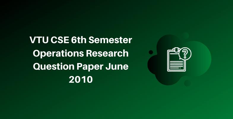 VTU CSE 6th Semester Operations Research Question Paper June 2010