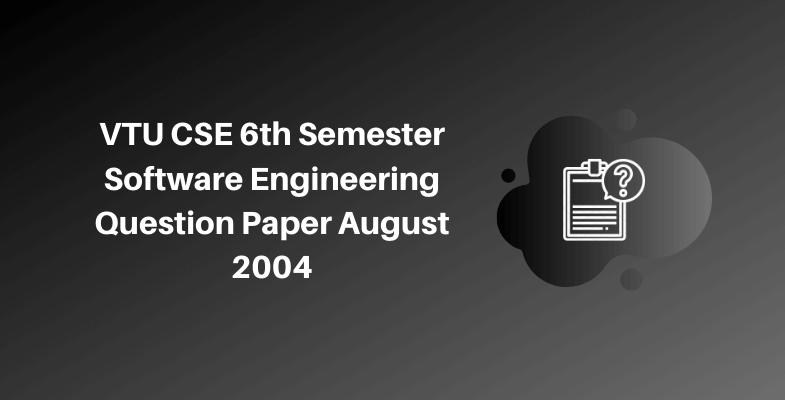 VTU CSE 6th Semester Software Engineering Question Paper August 2004