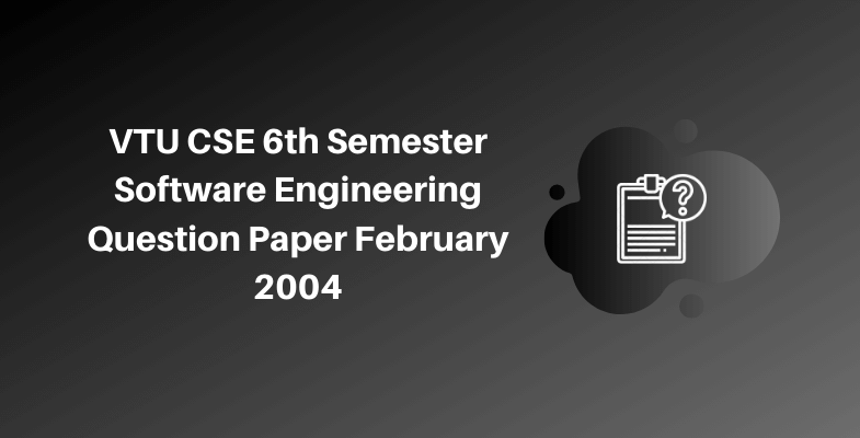 VTU CSE 6th Semester Software Engineering Question Paper February 2004