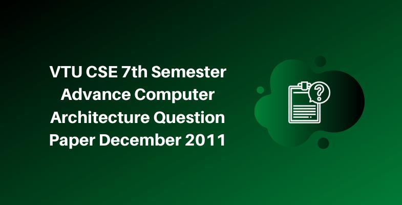 VTU CSE 7th Semester Advance Computer Architecture Question Paper December 2011