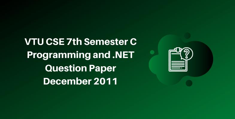 VTU CSE 7th Semester C Programming and .NET Question Paper December 2011