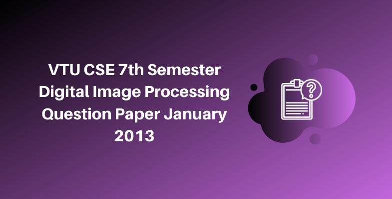 VTU CSE 7th Semester Digital Image Processing Question Paper January 2013
