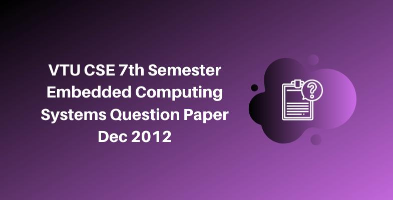 VTU CSE 7th Semester Embedded Computing Systems Question Paper Dec 2012