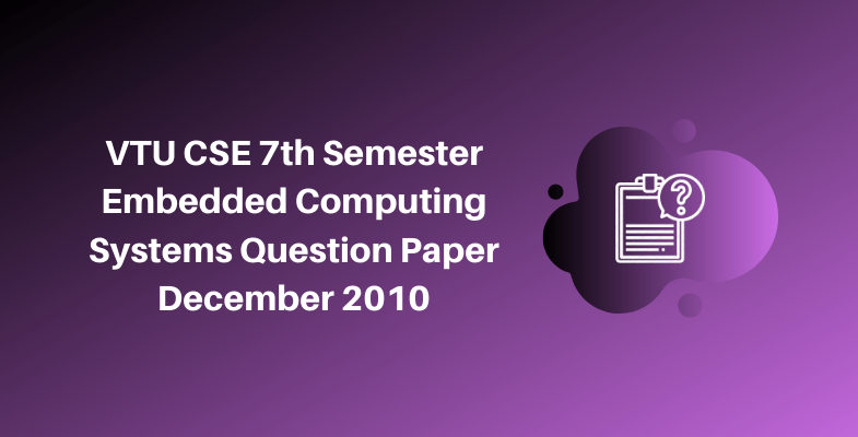 VTU CSE 7th Semester Embedded Computing Systems Question Paper December 2010