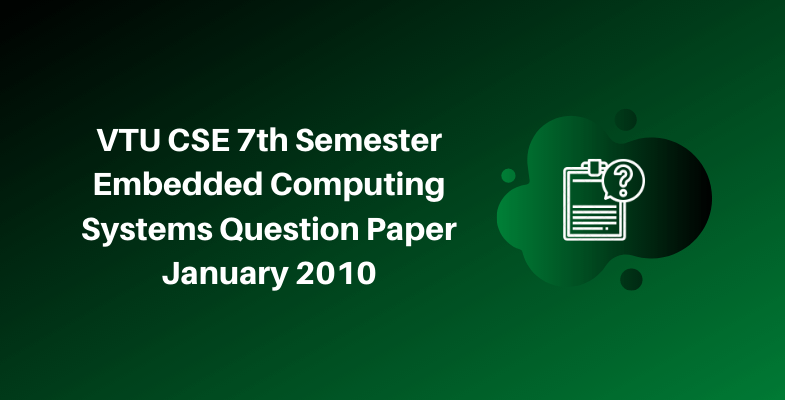 VTU CSE 7th Semester Embedded Computing Systems Question Paper January 2010