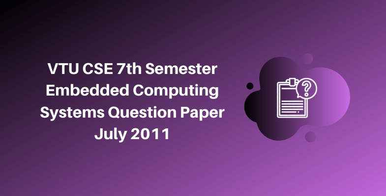 VTU CSE 7th Semester Embedded Computing Systems Question Paper July 2011