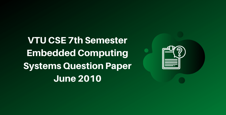 VTU CSE 7th Semester Embedded Computing Systems Question Paper June 2010