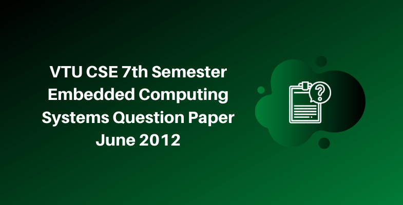 VTU CSE 7th Semester Embedded Computing Systems Question Paper June 2012