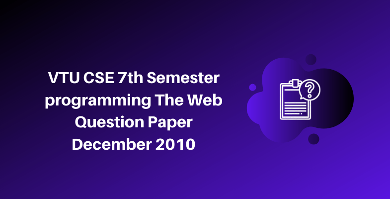 VTU CSE 7th Semester programming The Web Question Paper December 2010