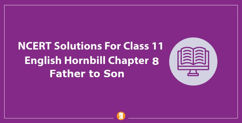 NCERT-Solutions-For-Class-11-English-Hornbill-Chapter-8-Father-to-Son