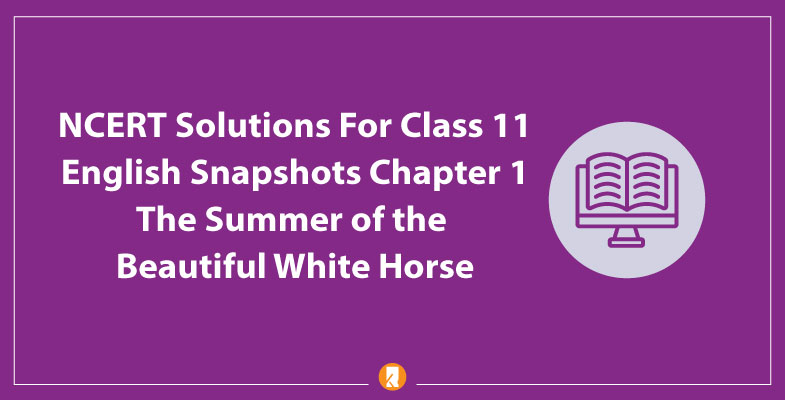 NCERT-Solutions-For-Class-11-English-Snapshots-Chapter-1-The-Summer-of-the-Beautiful-White-Horse