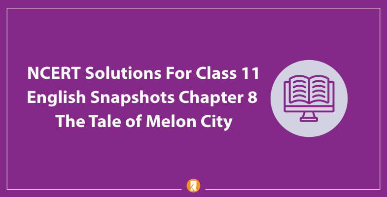 NCERT-Solutions-For-Class-11-English-Snapshots-Chapter-8-The-Tale-of-Melon-City