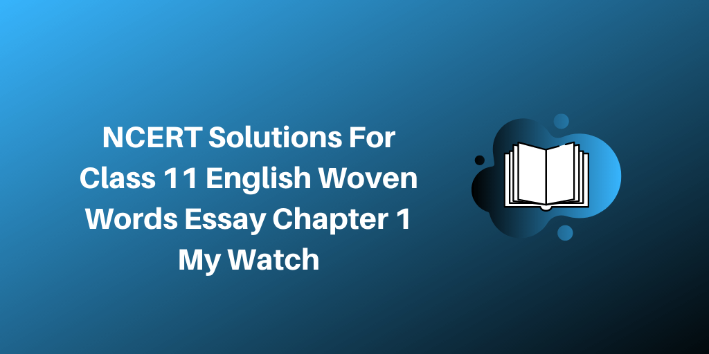 NCERT Solutions For Class 11 English Woven Words Essay Chapter 1 My Watch