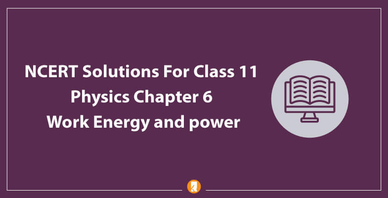 NCERT-Solutions-For-Class-11-Physics-Chapter-6-Work-Energy-and-power