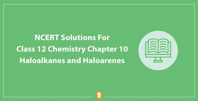 NCERT Solutions For Class 12 Chemistry Chapter 10 Haloalkanes and Haloarenes