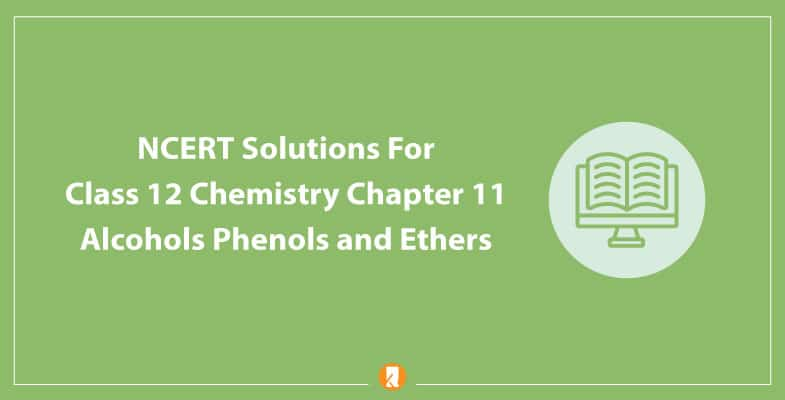 NCERT Solutions For Class 12 Chemistry Chapter 11 Alcohols Phenols and Ethers
