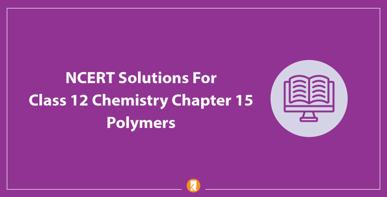 NCERT Solutions For Class 12 Chemistry Chapter 15