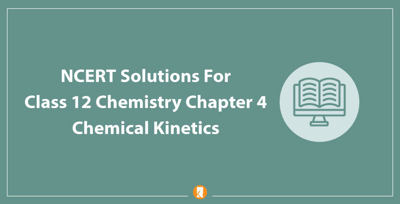 NCERT Solutions For Class 12 Chemistry Chapter 4 Chemical Kinetics