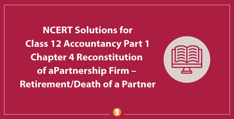 NCERT Solutions for Class 12 Accountancy Part 1 Chapter 4 Reconstitution of a Partnership Firm