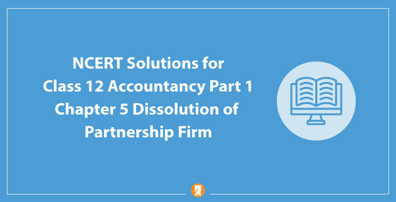 NCERT Solutions for Class 12 Accountancy Part 1 Chapter 5 Dissolution of Partnership Firm