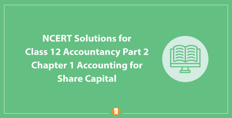 NCERT Solutions for Class 12 Accountancy Part 2 Chapter 1 Accounting for Share Capital