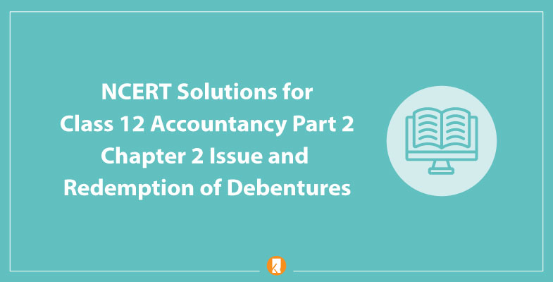 NCERT Solutions for Class 12 Accountancy Part 2 Chapter 2 Issue and Redemption of Debentures