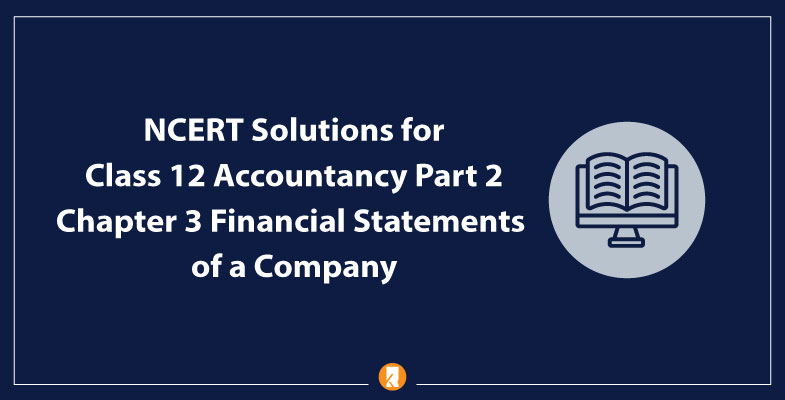 NCERT Solutions for Class 12 Accountancy Part 2 Chapter 3 Financial Statements of a Company