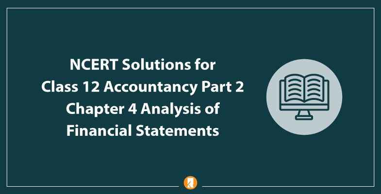 NCERT Solutions for Class 12 Accountancy Part 2 Chapter 4 Analysis of Financial Statements