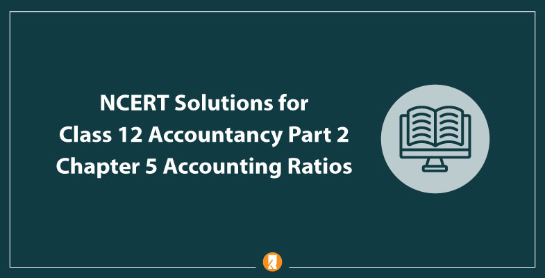 NCERT Solutions for Class 12 Accountancy Part 2 Chapter 5 Accounting Ratios