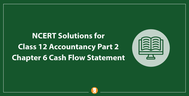 NCERT Solutions for Class 12 Accountancy Part 2 Chapter 6 Cash Flow Statement